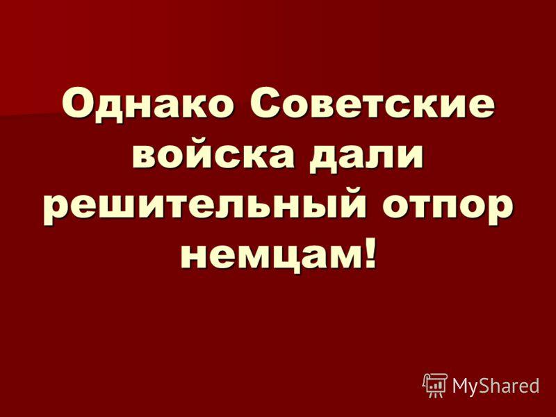 Однако Советские войска дали решительный отпор немцам!