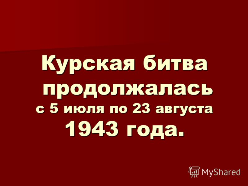 Курская битва продолжалась с 5 июля по 23 августа 1943 года.