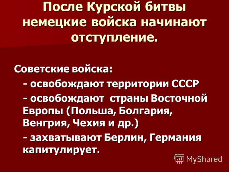 После Курской битвы немецкие войска начинают отступление. Советские войска: - освобождают территории СССР - освобождают территории СССР - освобождают страны Восточной Европы (Польша, Болгария, Венгрия, Чехия и др.) - освобождают страны Восточной Евро