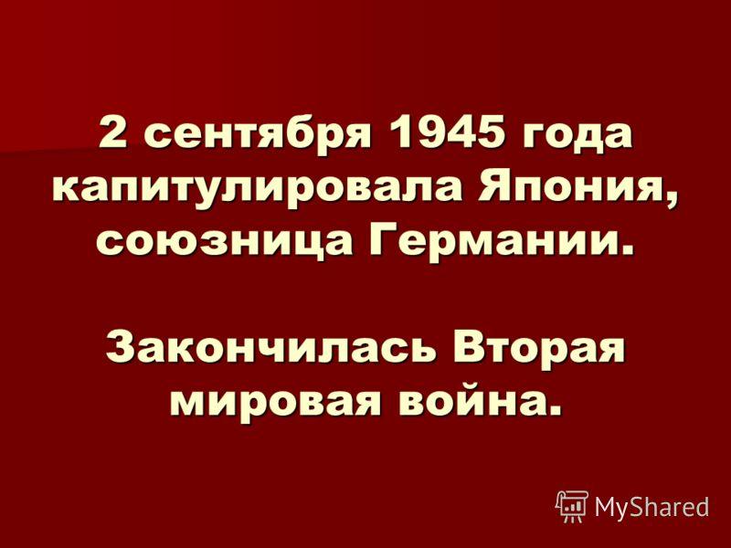 2 сентября 1945 года капитулировала Япония, союзница Германии. Закончилась Вторая мировая война.