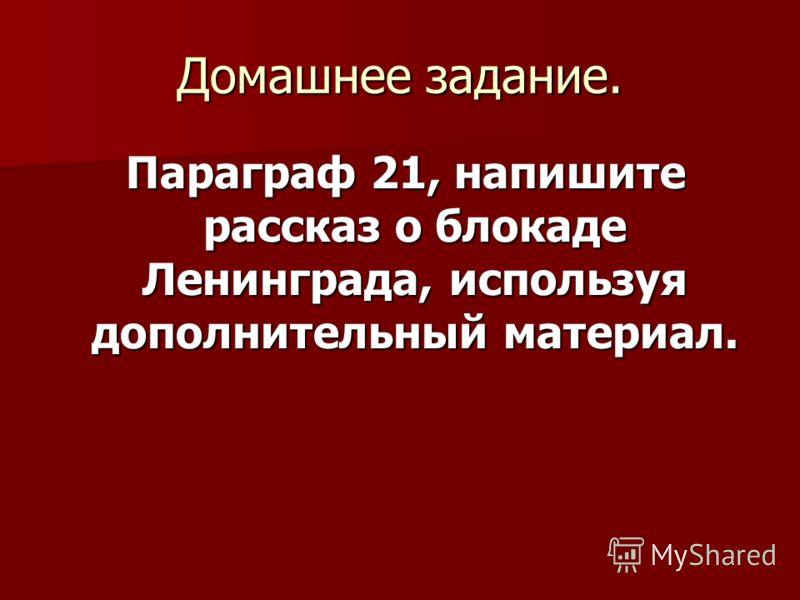 Домашнее задание. Параграф 21, напишите рассказ о блокаде Ленинграда, используя дополнительный материал. Параграф 21, напишите рассказ о блокаде Ленинграда, используя дополнительный материал.
