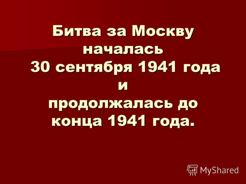 Битва за Москву началась 30 сентября 1941 года и продолжалась до конца 1941 года.