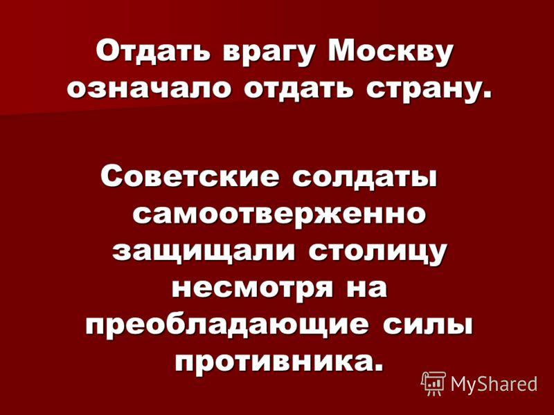 Отдать врагу Москву означало отдать страну. Отдать врагу Москву означало отдать страну. Советские солдаты самоотверженно защищали столицу несмотря на преобладающие силы противника.