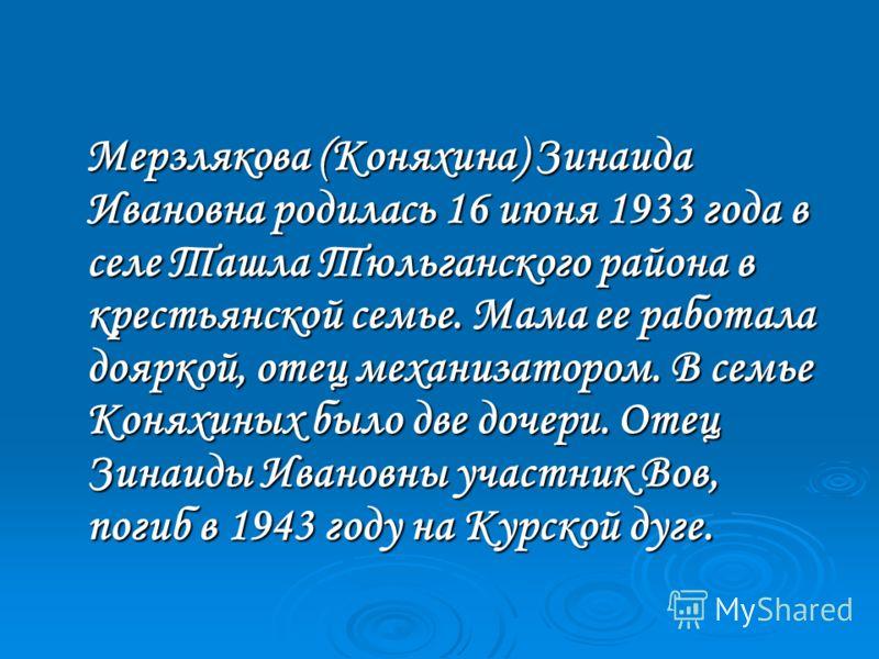 Мерзлякова (Коняхина) Зинаида Ивановна родилась 16 июня 1933 года в селе Ташла Тюльганского района в крестьянской семье. Мама ее работала дояркой, отец механизатором. В семье Коняхиных было две дочери. Отец Зинаиды Ивановны участник Вов, погиб в 1943