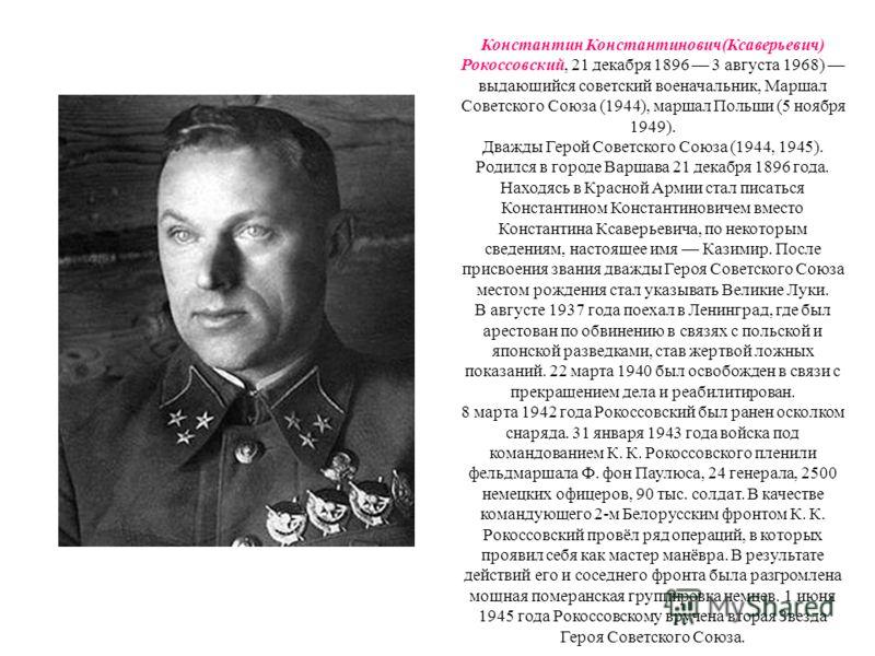 Константин Константинович(Ксаверьевич) Рокоссовский, 21 декабря 1896 3 августа 1968) выдающийся советский военачальник, Маршал Советского Союза (1944), маршал Польши (5 ноября 1949). Дважды Герой Советского Союза (1944, 1945). Родился в городе Варшав