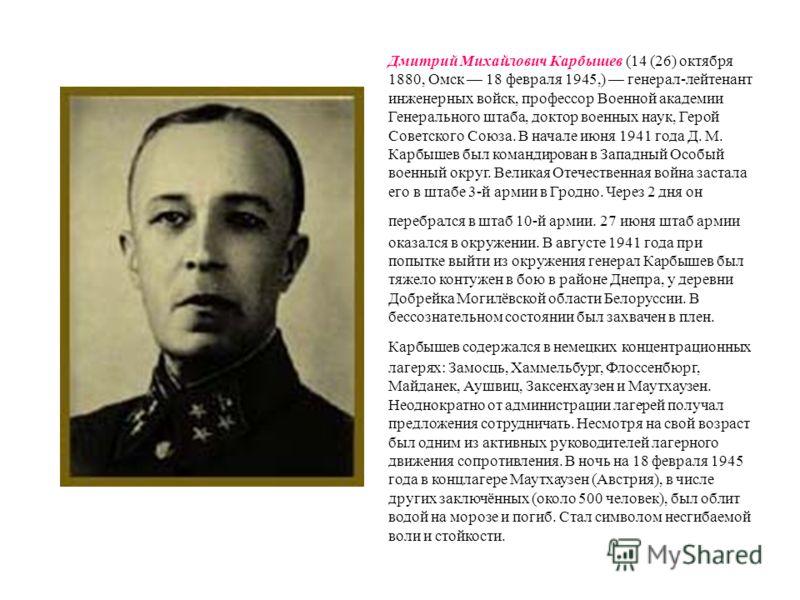 Дмитрий Михайлович Карбышев (14 (26) октября 1880, Омск 18 февраля 1945,) генерал-лейтенант инженерных войск, профессор Военной академии Генерального штаба, доктор военных наук, Герой Советского Союза. В начале июня 1941 года Д. М. Карбышев был коман