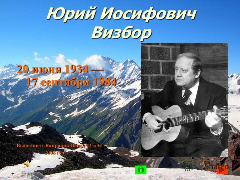 Юрий Иосифович Визбор 20 июня 1934 17 сентября 1984 Выполнил: Капралов Павел 11 «А» 2008 год 2008 год