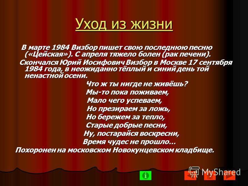 Уход из жизни В марте 1984 Визбор пишет свою последнюю песню («Цейская»). С апреля тяжело болен (рак печени). В марте 1984 Визбор пишет свою последнюю песню («Цейская»). С апреля тяжело болен (рак печени). Скончался Юрий Иосифович Визбор в Москве 17