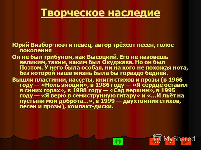 Творческое наследие Юрий Визбор-поэт и певец, автор трёхсот песен, голос поколения Он не был трибуном, как Высоцкий. Его не назовешь великим, таким, каким был Окуджава. Но он был Поэтом. У него была особая, ни на кого не похожая нота, без которой наш