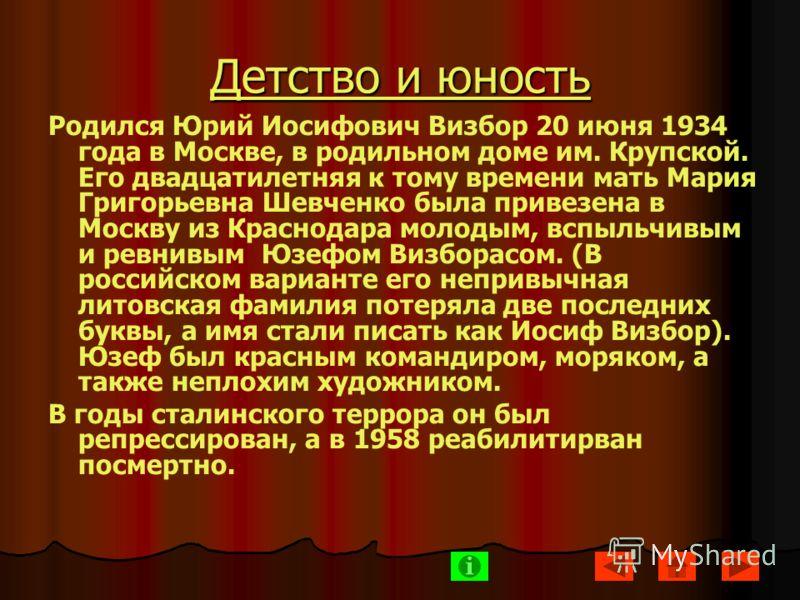 Детство и юность Родился Юрий Иосифович Визбор 20 июня 1934 года в Москве, в родильном доме им. Крупской. Его двадцатилетняя к тому времени мать Мария Григорьевна Шевченко была привезена в Москву из Краснодара молодым, вспыльчивым и ревнивым Юзефом В