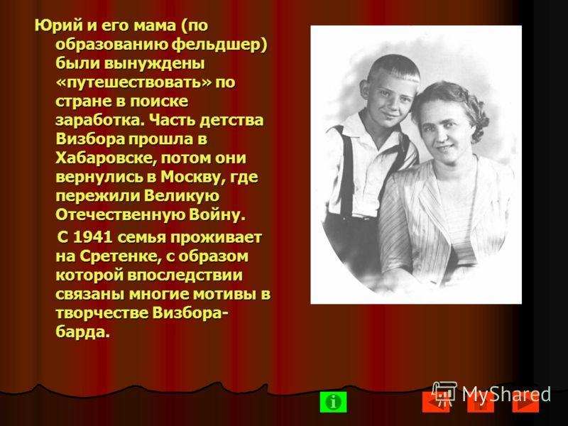 Юрий и его мама (по образованию фельдшер) были вынуждены «путешествовать» по стране в поиске заработка. Часть детства Визбора прошла в Хабаровске, потом они вернулись в Москву, где пережили Великую Отечественную Войну. С 1941 семья проживает на Срете