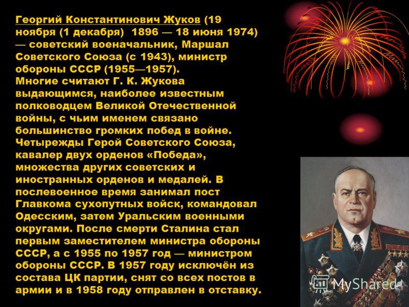 Георгий Константинович Жуков (19 ноября (1 декабря) 1896 18 июня 1974) советский военачальник, Маршал Советского Союза (с 1943), министр обороны СССР (19551957). Многие считают Г. К. Жукова выдающимся, наиболее известным полководцем Великой Отечестве
