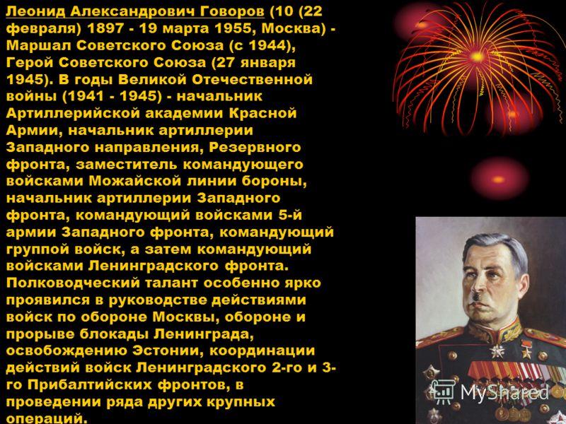 Леонид Александрович Говоров (10 (22 февраля) 1897 - 19 марта 1955, Москва) - Маршал Советского Союза (с 1944), Герой Советского Союза (27 января 1945). В годы Великой Отечественной войны (1941 - 1945) - начальник Артиллерийской академии Красной Арми