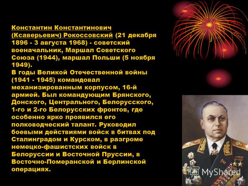 Константин Константинович (Ксаверьевич) Рокоссовский (21 декабря 1896 - 3 августа 1968) - советский военачальник, Маршал Советского Союза (1944), маршал Польши (5 ноября 1949). В годы Великой Отечественной войны (1941 - 1945) командовал механизирован