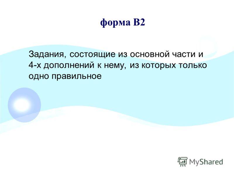 форма В2 Задания, состоящие из основной части и 4-х дополнений к нему, из которых только одно правильное