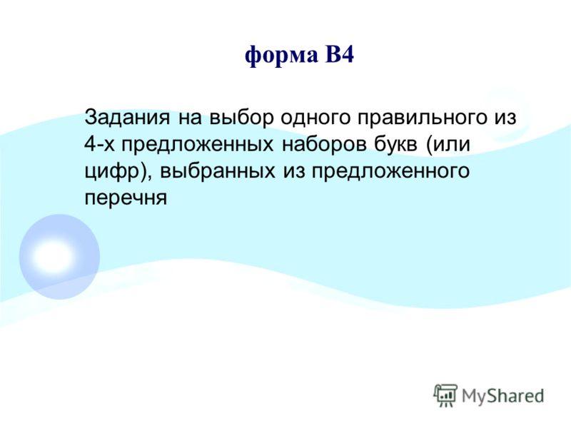 форма В4 Задания на выбор одного правильного из 4-х предложенных наборов букв (или цифр), выбранных из предложенного перечня
