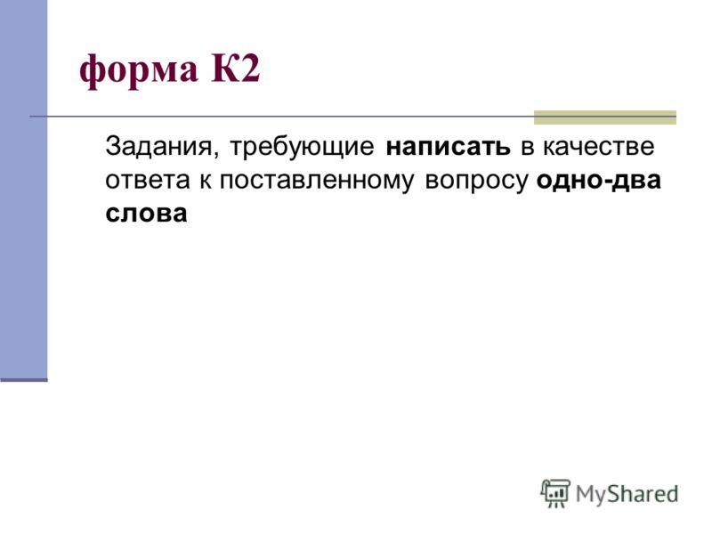 форма К2 Задания, требующие написать в качестве ответа к поставленному вопросу одно-два слова