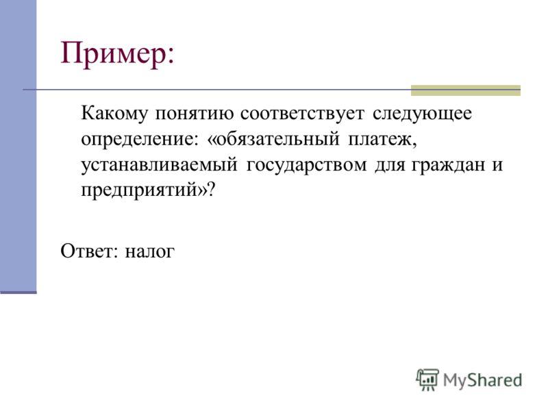 Пример: Какому понятию соответствует следующее определение: «обязательный платеж, устанавливаемый государством для граждан и предприятий»? Ответ: налог