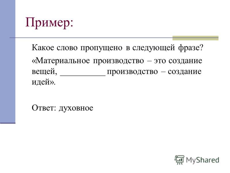 Пример: Какое слово пропущено в следующей фразе? «Материальное производство – это создание вещей, __________ производство – создание идей». Ответ: духовное