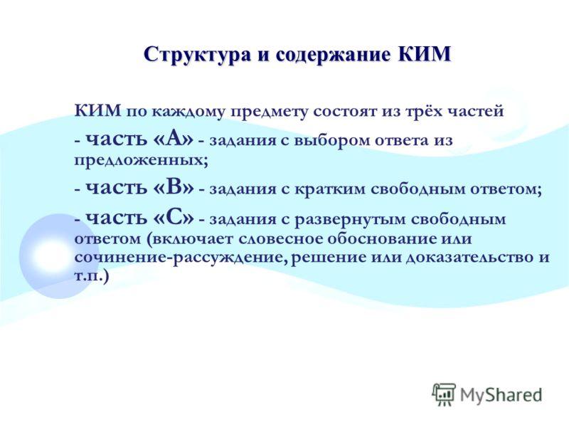 Структура и содержание КИМ КИМ по каждому предмету состоят из трёх частей - часть «А» - задания с выбором ответа из предложенных; - часть «В» - задания с кратким свободным ответом; - часть «С» - задания с развернутым свободным ответом (включает слове