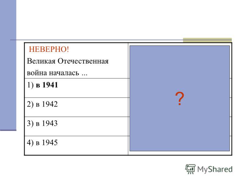 НЕВЕРНО! Великая Отечественная война началась... ВЕРНО! Великая Отечественная война началась в... году 1) в 19411) 1941 2) в 19422) 1942 3) в 19433) 1943 4) в 19454) 1945 ?