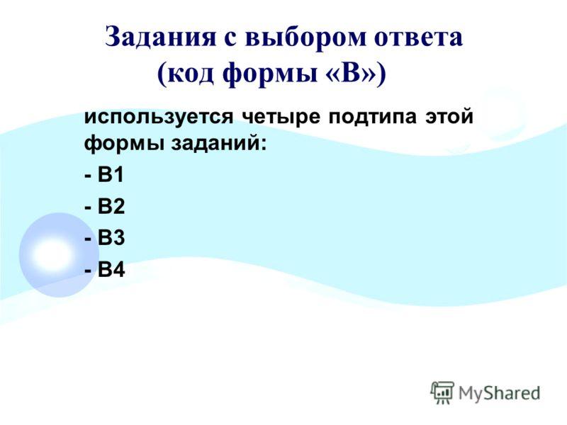 Задания с выбором ответа (код формы «В») используется четыре подтипа этой формы заданий: - В1 - В2 - В3 - В4
