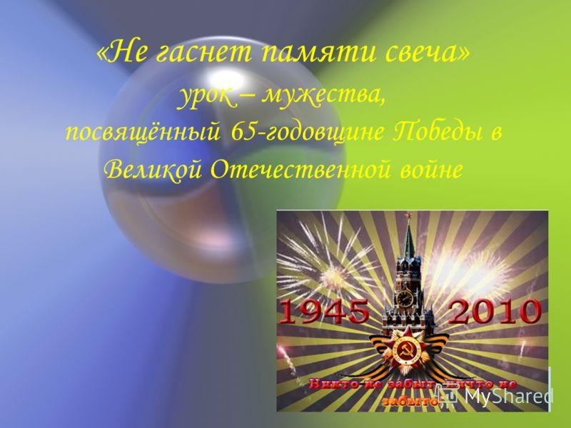 «Не гаснет памяти свеча» урок – мужества, посвящённый 65-годовщине Победы в Великой Отечественной войне