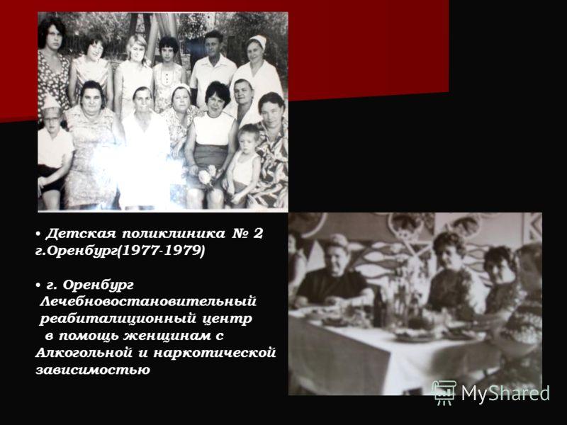Детская поликлиника 2 г.Оренбург(1977-1979) г. Оренбург Лечебновостановительный реабиталиционный центр в помощь женщинам с Алкогольной и наркотической зависимостью
