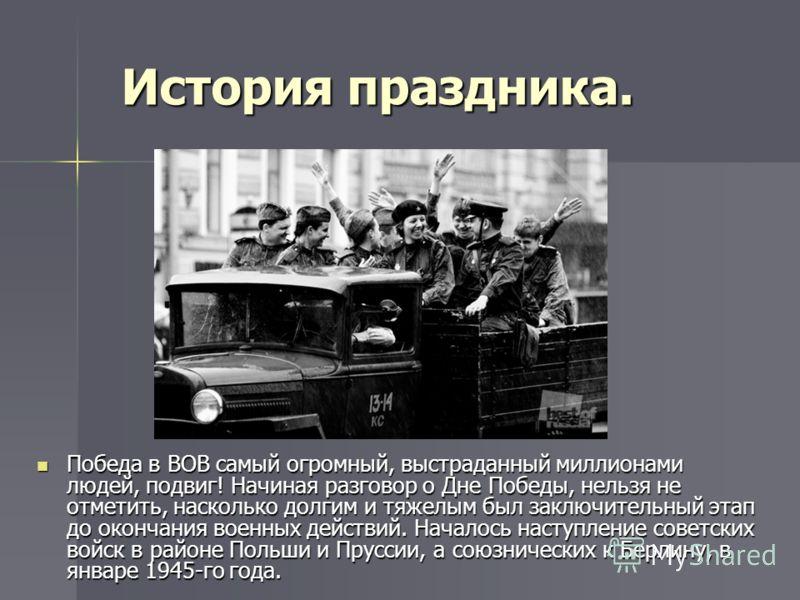 История праздника. Победа в ВОВ самый огромный, выстраданный миллионами людей, подвиг! Начиная разговор о Дне Победы, нельзя не отметить, насколько долгим и тяжелым был заключительный этап до окончания военных действий. Началось наступление советских