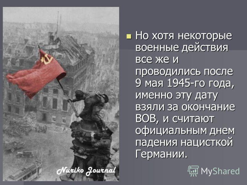 Но хотя некоторые военные действия все же и проводились после 9 мая 1945-го года, именно эту дату взяли за окончание ВОВ, и считают официальным днем падения нацисткой Германии. Но хотя некоторые военные действия все же и проводились после 9 мая 1945-