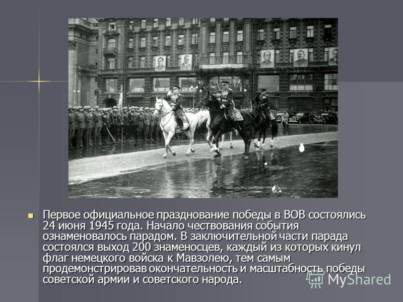 Первое официальное празднование победы в ВОВ состоялись 24 июня 1945 года. Начало чествования события ознаменовалось парадом. В заключительной части парада состоялся выход 200 знаменосцев, каждый из которых кинул флаг немецкого войска к Мавзолею, тем