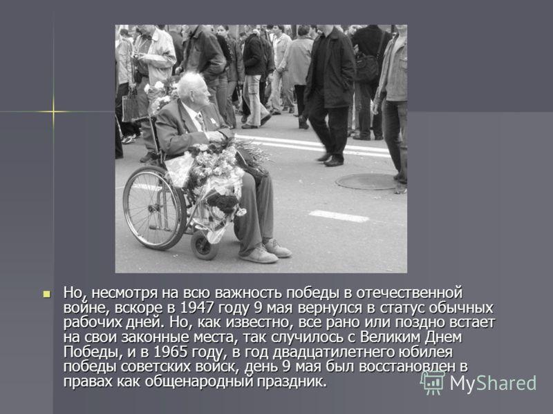 Но, несмотря на всю важность победы в отечественной войне, вскоре в 1947 году 9 мая вернулся в статус обычных рабочих дней. Но, как известно, все рано или поздно встает на свои законные места, так случилось с Великим Днем Победы, и в 1965 году, в год