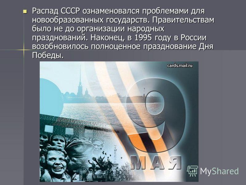 Распад СССР ознаменовался проблемами для новообразованных государств. Правительствам было не до организации народных празднований. Наконец, в 1995 году в России возобновилось полноценное празднование Дня Победы. Распад СССР ознаменовался проблемами д