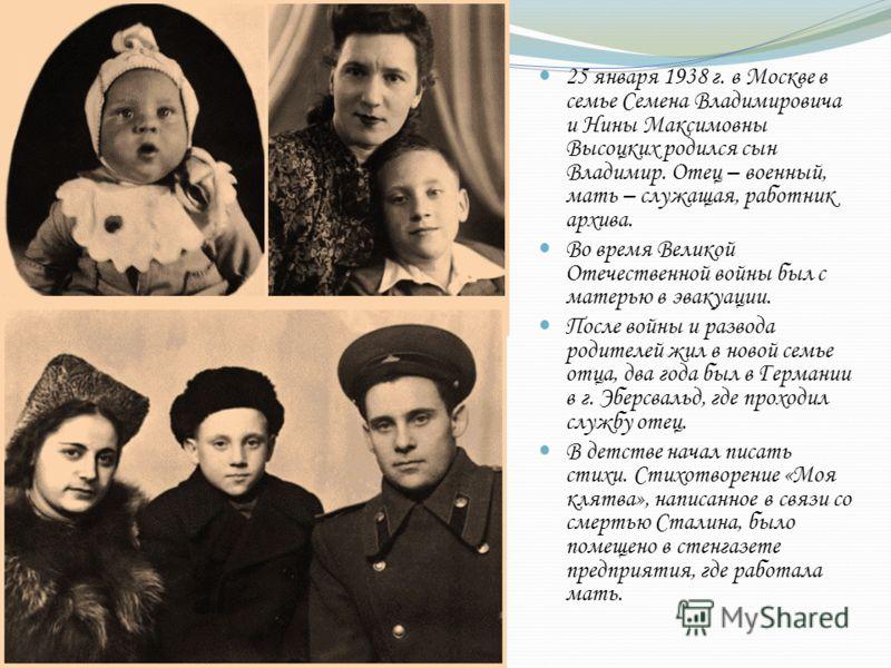 25 января 1938 г. в Москве в семье Семена Владимировича и Нины Максимовны Высоцких родился сын Владимир. Отец – военный, мать – служащая, работник архива. Во время Великой Отечественной войны был с матерью в эвакуации. После войны и развода родителей