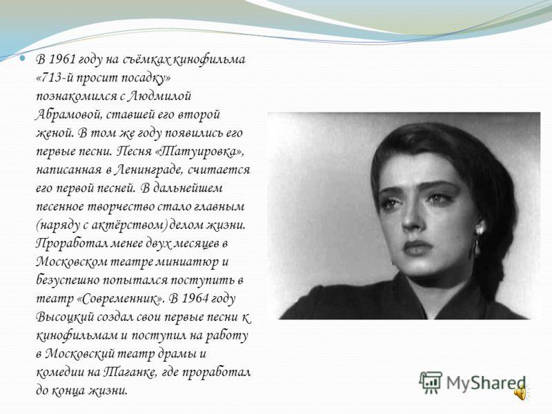В 1961 году на съёмках кинофильма «713-й просит посадку» познакомился с Людмилой Абрамовой, ставшей его второй женой. В том же году появились его первые песни. Песня «Татуировка», написанная в Ленинграде, считается его первой песней. В дальнейшем пес