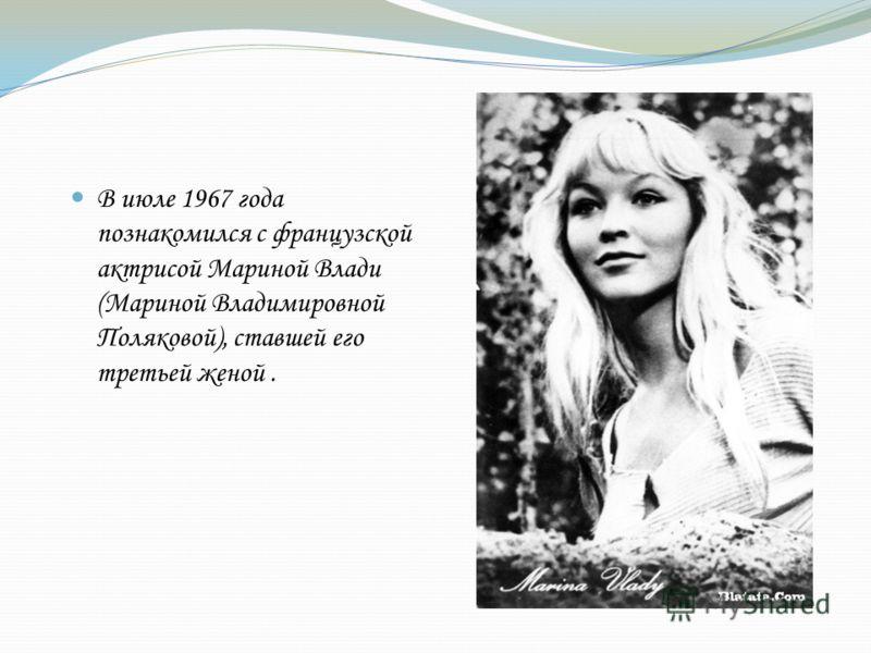 В июле 1967 года познакомился с французской актрисой Мариной Влади (Мариной Владимировной Поляковой), ставшей его третьей женой.
