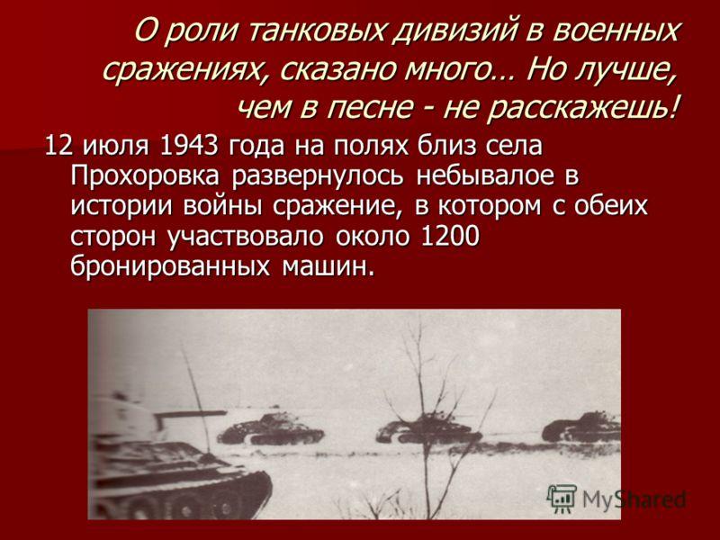 О роли танковых дивизий в военных сражениях, сказано много… Но лучше, чем в песне - не расскажешь! 12 июля 1943 года на полях близ села Прохоровка развернулось небывалое в истории войны сражение, в котором с обеих сторон участвовало около 1200 бронир