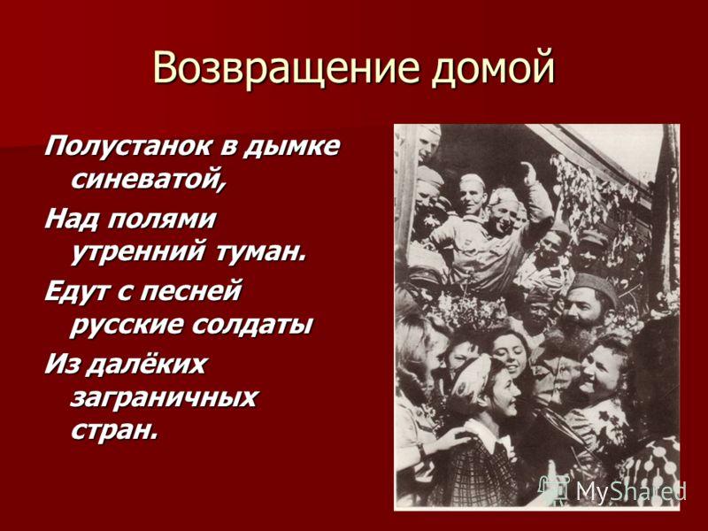 Возвращение домой Полустанок в дымке синеватой, Над полями утренний туман. Едут с песней русские солдаты Из далёких заграничных стран.