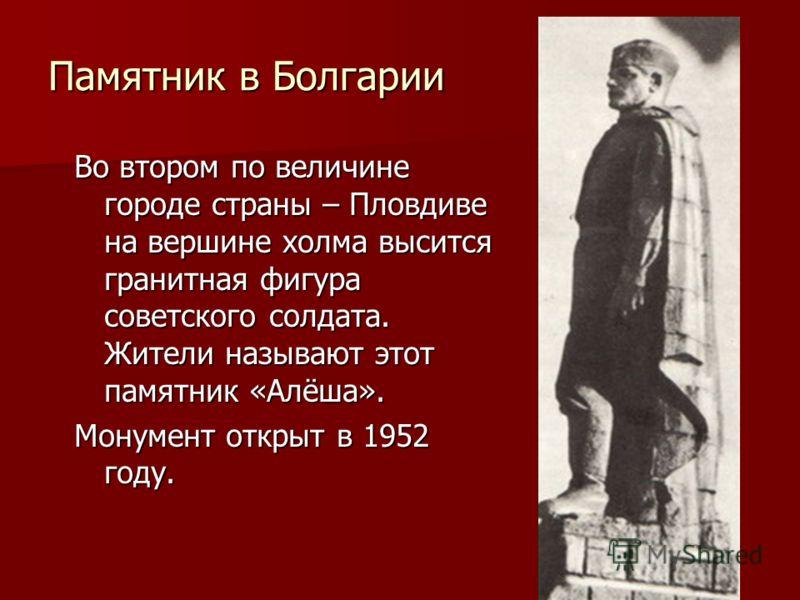 Памятник в Болгарии Во втором по величине городе страны – Пловдиве на вершине холма высится гранитная фигура советского солдата. Жители называют этот памятник «Алёша». Монумент открыт в 1952 году.