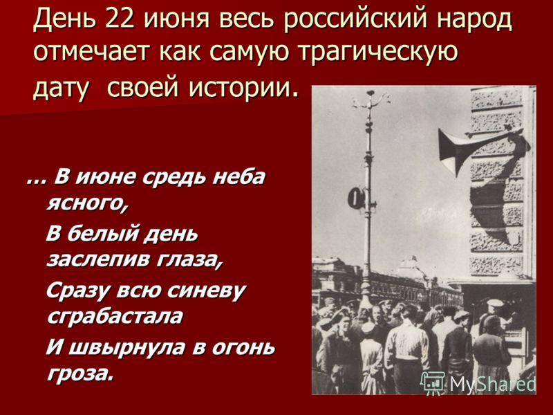 День 22 июня весь российский народ отмечает как самую трагическую дату своей истории. … В июне средь неба ясного, В белый день заслепив глаза, Сразу всю синеву сграбастала И швырнула в огонь гроза.