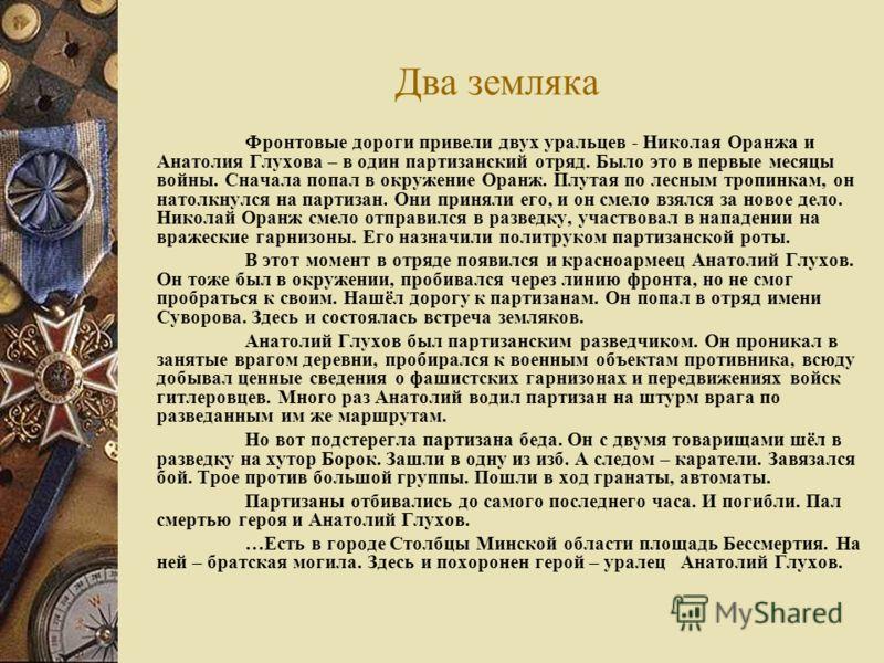 Два земляка Фронтовые дороги привели двух уральцев - Николая Оранжа и Анатолия Глухова – в один партизанский отряд. Было это в первые месяцы войны. Сначала попал в окружение Оранж. Плутая по лесным тропинкам, он натолкнулся на партизан. Они приняли е