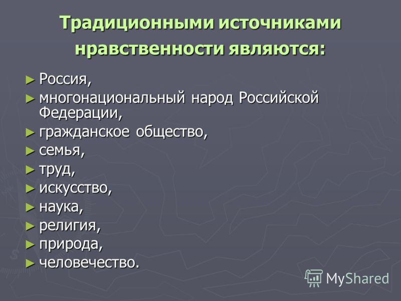 Традиционными источниками нравственности являются: Россия, Россия, многонациональный народ Российской Федерации, многонациональный народ Российской Федерации, гражданское общество, гражданское общество, семья, семья, труд, труд, искусство, искусство,
