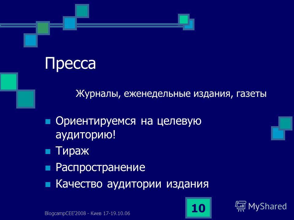 BlogcampCEE'2008 - Киев 17-19.10.06 10 Пресса Журналы, еженедельные издания, газеты Ориентируемся на целевую аудиторию! Тираж Распространение Качество аудитории издания