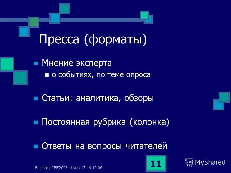 BlogcampCEE'2008 - Киев 17-19.10.06 11 Пресса (форматы) Мнение эксперта о событиях, по теме опроса Статьи: аналитика, обзоры Постоянная рубрика (колонка) Ответы на вопросы читателей