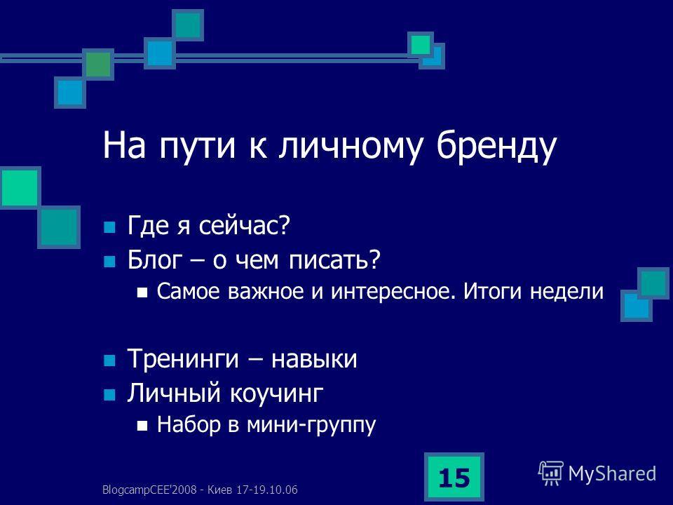 BlogcampCEE'2008 - Киев 17-19.10.06 15 На пути к личному бренду Где я сейчас? Блог – о чем писать? Самое важное и интересное. Итоги недели Тренинги – навыки Личный коучинг Набор в мини-группу