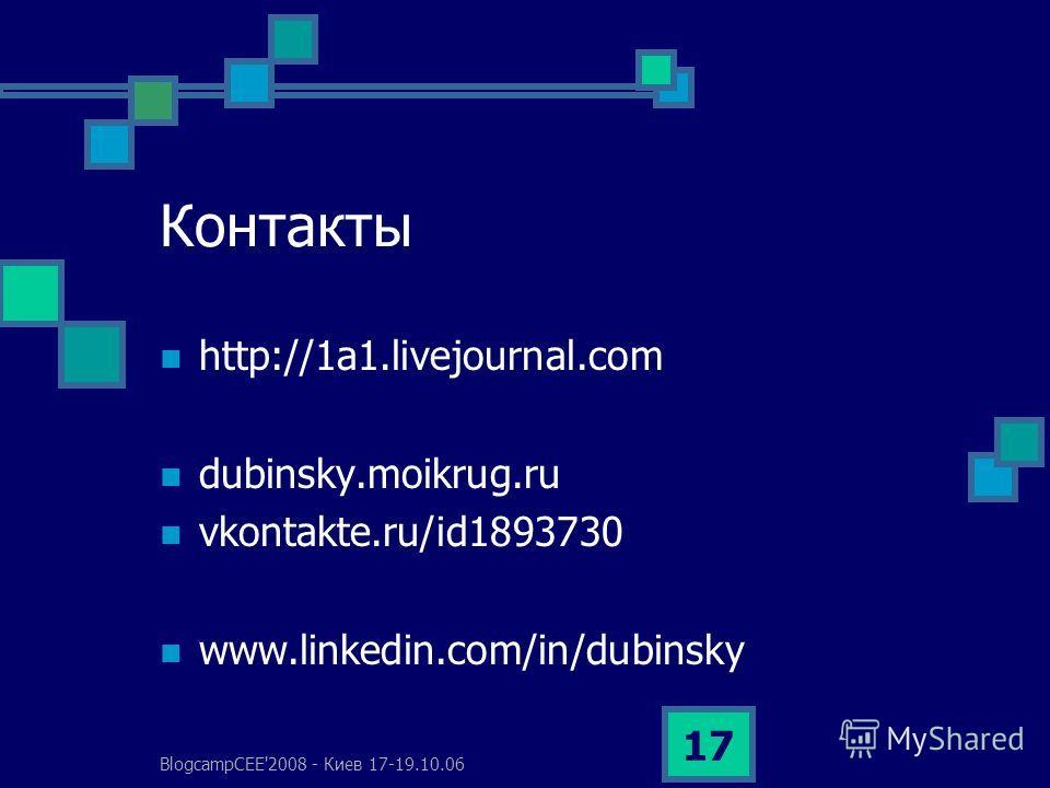 BlogcampCEE'2008 - Киев 17-19.10.06 17 Контакты http://1a1.livejournal.com dubinsky.moikrug.ru vkontakte.ru/id1893730 www.linkedin.com/in/dubinsky