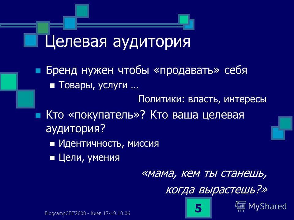 BlogcampCEE'2008 - Киев 17-19.10.06 5 Целевая аудитория Бренд нужен чтобы «продавать» себя Товары, услуги … Политики: власть, интересы Кто «покупатель»? Кто ваша целевая аудитория? Идентичность, миссия Цели, умения «мама, кем ты станешь, когда выраст