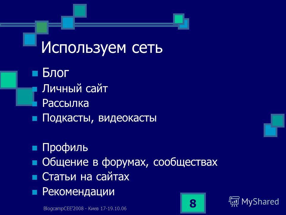 BlogcampCEE'2008 - Киев 17-19.10.06 8 Используем сеть Блог Личный сайт Рассылка Подкасты, видео касты Профиль Общение в форумах, сообществах Статьи на сайтах Рекомендации
