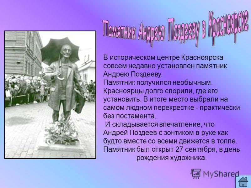 В историческом центре Красноярска совсем недавно установлен памятник Андрею Поздееву. Памятник получился необычным. Красноярцы долго спорили, где его установить. В итоге место выбрали на самом людном перекрестке - практически без постамента. И склады