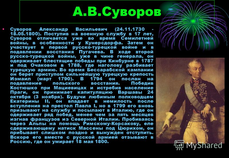 А.В.Суворов Суворов Александр Васильевич (24.11.1730 - 18.05.1800). Поступив на военную службу в 17 лет, Суворов отличается уже во время Семилетней войны, в особенности у Кунерсдорфа. Затем он участвует в первой русско-турецкой войне и в подавлении в